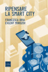 Ripensare la smart city (Morozov/Bria)